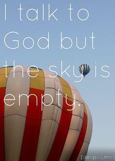 I talk to God but the sky is empty. —Sylvia Plath