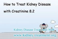 How to treat kidney disease with creatinine 8.2 ? In general, for patient with creatinine 8.2 their disease has progressed into the end stage renal disease. If they cannot take proper treatment timely, their disease will lose control rapidly.