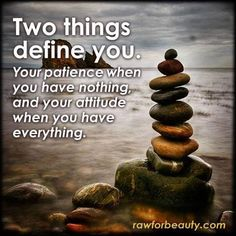 Two things define you - Your patience when you have nothing, and your attitude when you have everything.