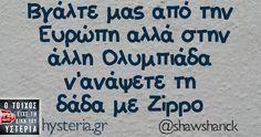Βγάλτε μας από την Ευρώπη αλλά στην άλλη Ολυμπιάδα ν'ανάψετε τη δάδα με Zippo Sarcastic Quotes, Funny Quotes, Funny Greek, Greek Quotes, Have A Laugh, Puns, Laughter, It Hurts, Wisdom