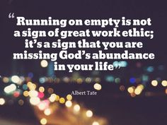 """Running on empty is not a sign of great work ethic; it's a sign that you are missing God's abundance in your life"" - Albert Tate"