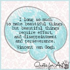Tammy Tutterow Quotes for Art | I long so much to make beautiful things. But beautiful things require effort—and disappointment and perseverance. Vincent van Gogh