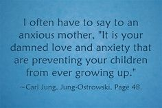 I often have to say to an anxious mother, It is your damned love and anxiety that are preventing your children from ever growing up.