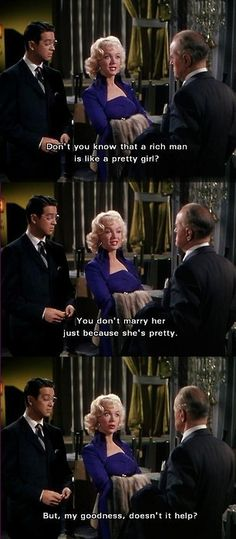 Marilyn Monroe in Gentlemen Prefer Blondes. I love this line (and movie) and constantly use it as an argument.