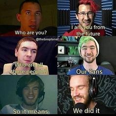 Youtubers_ @Markliplier @Jacksepticeye @Pewdiepie now and then. We never know the future, do we? :)