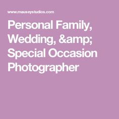 Personal Family, Wedding, & Special Occasion Photographer
