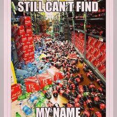 """When Coke starts their cute little name campaign and you're just like """"oh."""" 