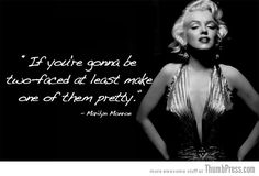 """""""If you're gonna be two-faced at least make one of them pretty..."""" My girl Marilyn say's it the best!"""
