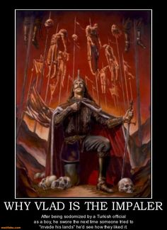 """WHY VLAD IS THE IMPALER - After being sodomized by a Turkish official as a boy, he swore the next time someone tried to """"invade his lands"""" he'd see how they liked it. demotivational poster"""