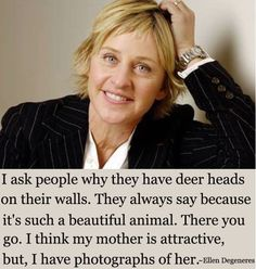 """""""I ask people why they have der heads on their walls. They always say because it's such a beautiful animal. There you go. I think my mother is attractive, but, I have photographs of her."""" - Ellen"""