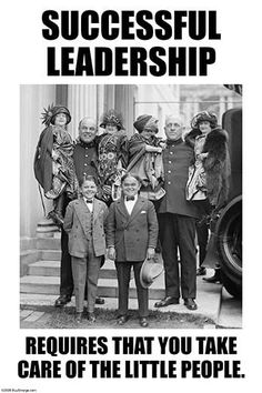 Successful Leadership requires that you take care of the little people.