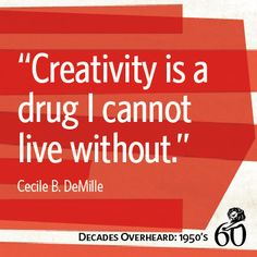 "1950s | Creativity is a drug I cannot liv without."" -Cecile DeMille 
