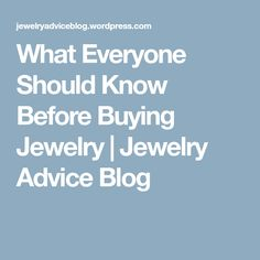 What Everyone Should Know Before Buying Jewelry | Jewelry Advice Blog