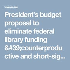 President's budget proposal to eliminate federal library funding 'counterproductive and short-sighted'   News and Press Center