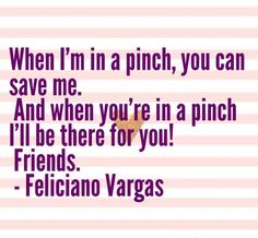 """""""When I'm in a pinch, you can save me.  And when you're in a pinch I'll be there for you! Friends."""" - Feliciano Vargas  Hetalia"""