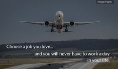Choose a job you love. And you will never have to work a day in your life. Choose a job you love. Airplane Quotes, Aviation Quotes, Pilot Quotes, Fly Quotes, Flight Attendant Quotes, Pilot Career, Cabin Crew, Travel Quotes, Aviation Industry