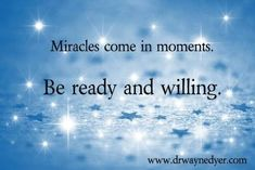 Miracles come in moments. Be ready and willing. - Believe in your heart that something wonderful is about to happen. Be open to all your possibilities; all possibilities and Miracles. - Always believe in Miracles. Believe In Miracles, A Course In Miracles, Miracles Happen, The Words, Wayne Dyer Zitate, Wayne Dyer Quotes, Motivational Quotes, Inspirational Quotes, Quotable Quotes