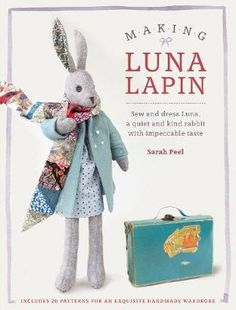 Making Luna Lapin : Sew and Dress Luna, a Quiet and Kind Rabbit with Impeccable Taste - Sarah Peel