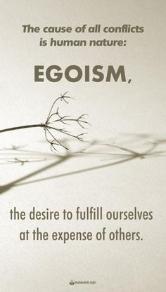 """""""The cause of all conflicts is human nature: egoism, the desire to fulfill ourselves at the expense of others."""
