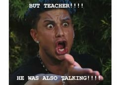 Pretty much how all of my students act when I tell one person to stop talking. LOL EVERY SINGLE DAY!!!!