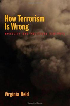 How Terrorism Is Wrong: Morality and Political Violence: Virginia Held: available via ebary