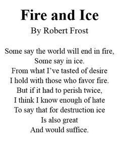 Fire and Ice By Robert Frost Some say the world Will end in fire, Some say in ice. From What I've tasted of desire I hold with those who favor fire. But if it had to perish twice, I think I know enough of hate To say that for destmction ice Is also g Fire And Ice Poem, Fire Poem, Poems By Famous Poets, Poetry Famous, Famous Poems About Love, Famous Short Poems, Poem Quotes, Words Quotes, Sayings