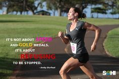 It's not about speed and gold medals.  It's about refusing to be stopped. ~ Amby Burfoot