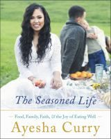 ISBN:	9780316316330 The seasoned life : food, family, faith, and the joy of eating well by Curry, Ayesha... 09/22/2016