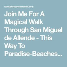 Join Me For A Magical Walk Through San Miguel de Allende - This Way To Paradise-Beaches, Islands, And Travel