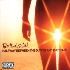 Fatboy Slim - Halfway Between The Gutter And The Stars.   One of my favorite albums.