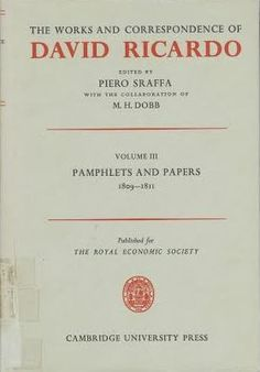 The works and correspondence of David Ricardo / edited by Piero Sraffa ; with the collaboration of M.H. Dobb Cambridge : University Press, 1951 (1980 imp.) Vol. 3: Pamphlets and papers 1809-1811