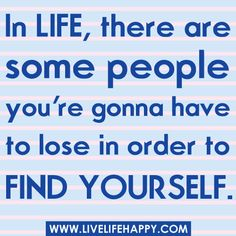 In life, there are some people you're gonna have to lose in order to find yourself.