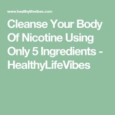 Cleanse Your Body Of Nicotine Using Only 5 Ingredients - HealthyLifeVibes