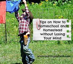 I need to remember to come back and read this one...  Our Simple Farm: Tips on How to Homeschool and Homestead without Losing Your Mind!