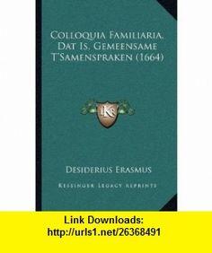 Colloquia Familiaria, Dat Is, Gemeensame TSamenspraken (1664) (Dutch Edition) (9781165953110) Desiderius Erasmus , ISBN-10: 1165953110  , ISBN-13: 978-1165953110 ,  , tutorials , pdf , ebook , torrent , downloads , rapidshare , filesonic , hotfile , megaupload , fileserve