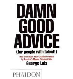 DAMN GOOD ADVICE FOR PEOPLE WITH TALENT! : HOW TO UNLEASH YOUR CREATIVE POTENTIAL BY AMERICA'S MASTER COMMUNICATOR, GEORGE LOIS BY Lois, Geo...