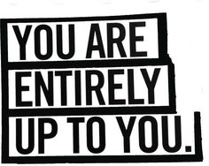 You are entirely up to you.