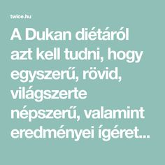 A Dukan diétáról azt kell tudni, hogy egyszerű, rövid, világszerte népszerű, valamint eredményei ígéretesek és hosszútávúak. Előnyei: – orvos által kidolgozott, – óvja a szívet, – olcsó. Hátrányai: – szigorú, – nehezen követhető. Fogyj 10 kilót 14 nap alatt A Dukan diéta Pierre Dukan orvos szerzeménye, akiről a nevét is kapta. A szakember pácienseinek dolgozta …