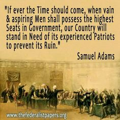 Samuel Adams: if ever the Time should come, when vain & aspiring men shall possess the highest seats in government, our country will stand in need of it's experienced patriots to prevent its ruin. Samuel Adams, Quotable Quotes, Wisdom Quotes, Me Quotes, People Quotes, Lyric Quotes, Bill Of Rights, Founding Fathers Quotes, Father Quotes