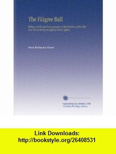 The Filigree Ball Being a Full and True Account of the Solution of the Mystery Concerening the Jeffrey-Moore Affair, Anna Katharine Green ,   ,  , ASIN: B002HK3O6S , tutorials , pdf , ebook , torrent , downloads , rapidshare , filesonic , hotfile , megaupload , fileserve