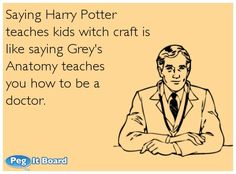 Quote on office ecard: Saying Harry Potter teaches kids witch craft is like saying Grey's Anatomy teaches you how to be a doctor.