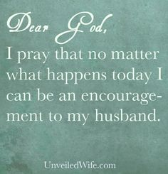 Prayer Of The Day – Encouraging My Husband --- Dear Lord, Thank you for today. I pray that no matter what happens today I can be an encouragement to my husband. Help me not to be caught up in focusing on myself that I neglect to encourage [...]… Read More Here http://unveiledwife.com/prayer-of-the-day-encouraging-my-husband/ #marriage #love