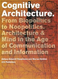 Cognitive Architecture: From Bio-politics to Noo-politics ; Architecture & Mind in the Age of Communication and Information by Deborah Hauptmann and Warren Neidich