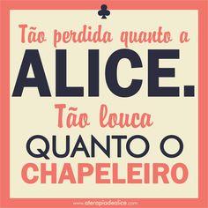 tão perdida quanto Alice, tão louca quanto o Chapeleiro