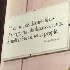 """Great minds discuss ideas. Average minds discuss events. Small minds discuss people."" -  Eleanor Roosevelt"