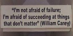 """Hoy, hay varias cosas nuevas en R/V - entra aquí para verlos: http://www.reflexionesparavivir.com/frase_de_vida/820/no-temo-al-fracaso-william-carey/! La Frase de Vida especialmente me habló al corazón esta mañana: """"No temo al fracaso. Temo tener éxito en cosas que no importan."""" (Octubre 30, 2014)"""