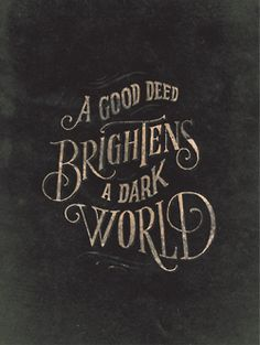 Many times we don't know how dark someone's world is until we do something to brighten it.  Be that BLESSING to someone everyday!