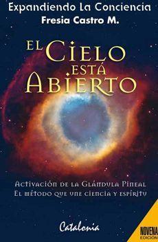 LIBRO:   El Cielo Está Abierto: Activación De La Glándula Pineal El Método Que  ISBN: 9789563240542  Número de páginas: 287  Autor: Castro, Fresia;   Editorial: Catalonia: