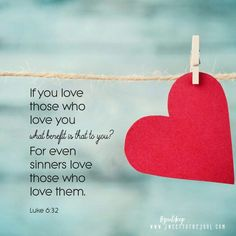 Luke 6:32 If you love those who love you, what benefit is that to you? For even sinners love those who love them.