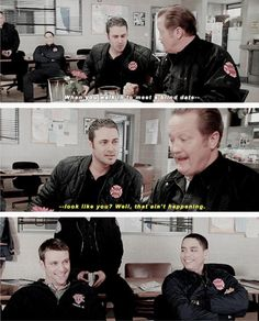 Severide: When you walk in to meet a blind date... Mouch: ...look like you? Well, that ain't happening. (2x18)
